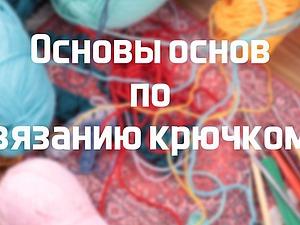 Видеоурок: основы основ по вязанию крючком. Ярмарка Мастеров - ручная работа, handmade.