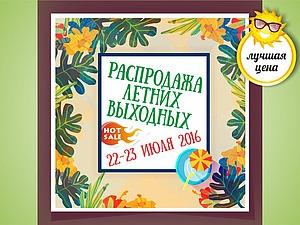 АКЦИЯ выходного дня 22-24 июля 2016г. | Ярмарка Мастеров - ручная работа, handmade