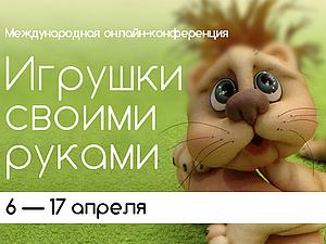 С 6 по 17 апреля бесплатная международная конференция «Игрушки своими руками» | Ярмарка Мастеров - ручная работа, handmade